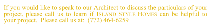 If you would like to speak to our Architect to discuss the particulars of your project, please call us to learn if Island Style Homes can be helpful to your project.  Please call us at:  (772) 464-6259 or email us at islandstylehomes@comcast.net