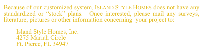 "Because of our customized system, Island Style Homes does not have any  standardized or ""stock"" plans.  Once interested, please mail any surveys, literature, pictures or other information concerning  your project to:          Island Style Homes, Inc.         4275 Mariah Circle         Ft. Pierce, FL 34947"